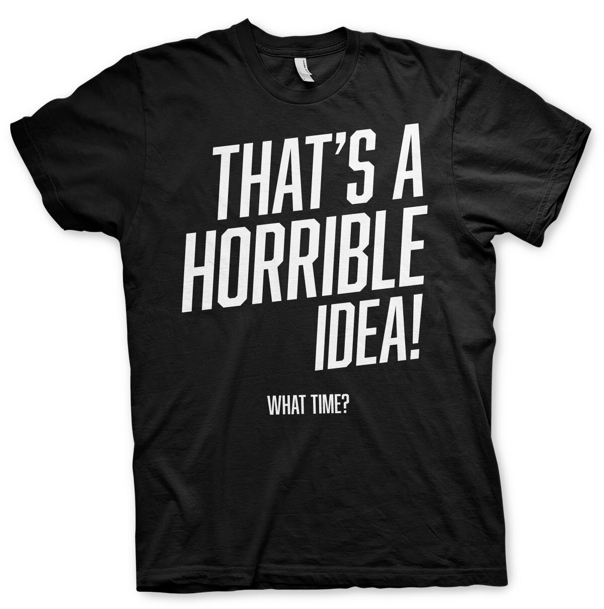 That's A Horrible Idea, What Time? T-Shirt